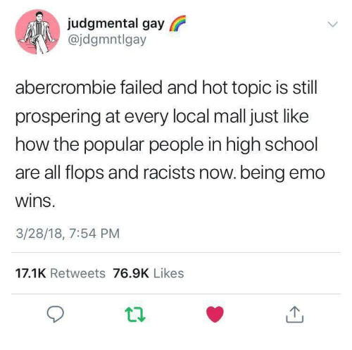 Hot Topic: judgmental gay  @jdgmntlgay  abercrombie failed and hot topic is still  prospering at every local mall just like  how the popular people in high school  are all flops and racists now.being emo  wins  3/28/18, 7:54 PM  17.1K Retweets 76.9K Likes
