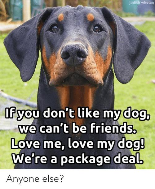 Friends, Love, and Memes: judith whelan  If you don't like my dog,  we can't be friends.  Love me, love my dog!  We're a package deal Anyone else?