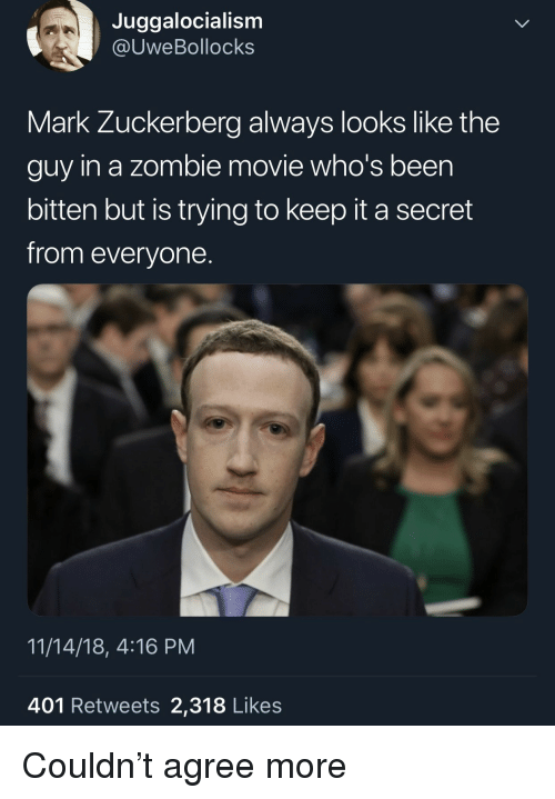 Mark Zuckerberg, Movie, and Zombie: Juggalocialism  @UweBollocks  Mark Zuckerberg always looks like the  guy in a zombie movie who's been  bitten but is trying to keep it a secret  from everyone.  11/14/18, 4:16 PM  401 Retweets 2,318 Likes Couldn't agree more