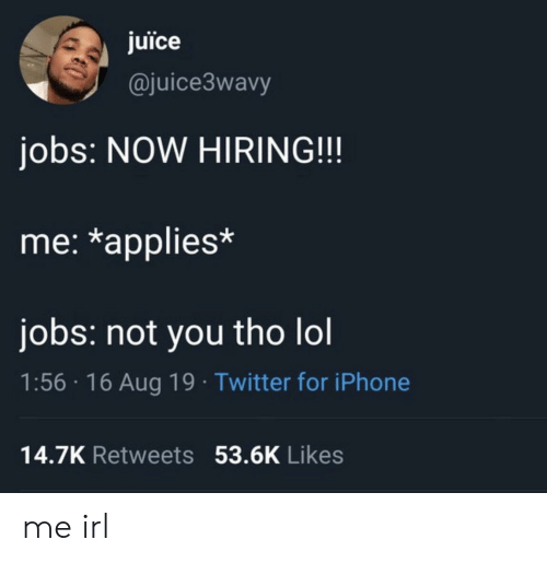 Iphone, Juice, and Lol: juice  @juice3wavy  jobs: NOW HIRING!!!  me: *applies*  jobs: not you tho lol  1:56 16 Aug 19 Twitter for iPhone  14.7K Retweets 53.6K Likes me irl
