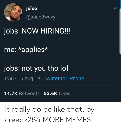 Be Like, Dank, and Iphone: juice  @juice3wavy  jobs: NOW HIRING!!  me: *applies*  jobs: not you tho lol  1:56 16 Aug 19 Twitter for iPhone  14.7K Retweets 53.6K Likes It really do be like that. by creedz286 MORE MEMES