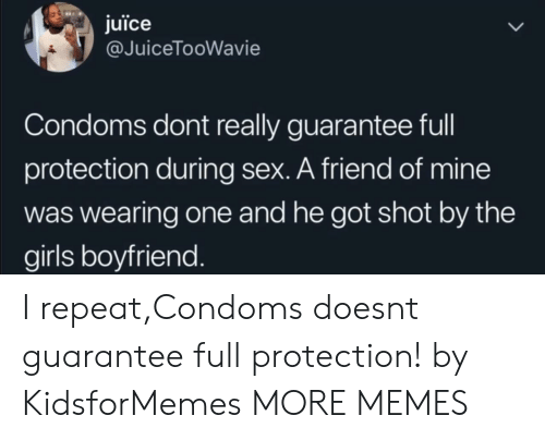 Dank, Girls, and Juice: juice  @JuiceTooWavie  Condoms dont really guarantee full  protection during sex. A friend of mine  was wearing one and he got shot by the  girls boyfriend I repeat,Condoms doesnt guarantee full protection! by KidsforMemes MORE MEMES