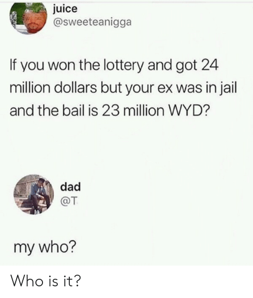 Dad, Jail, and Juice: juice  @sweeteanigga  If you won the lottery and got 24  million dollars but your ex was in jail  and the bail is 23 million WYD?  dad  @T  my who? Who is it?