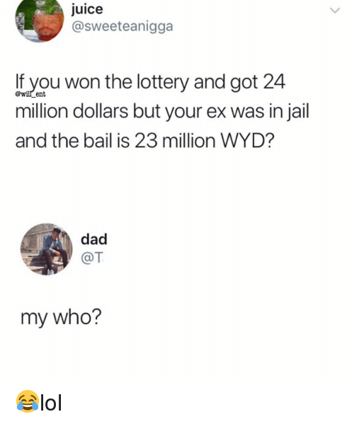 Dad, Jail, and Juice: Juice  @sweeteanigga  lf you won the lottery and got 24  million dollars but your ex was in jail  and the bail is 23 million WYD?  @will_ent  dad  @T  my who? 😂lol