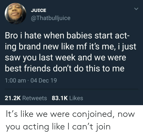Dont Do This: JUICE  @Thatbulljuice  Bro i hate when babies start act-  ing brand new like mf it's me, i just  saw you last week and we were  best friends don't do this to me  1:00 am · 04 Dec 19  21.2K Retweets 83.1K Likes It's like we were conjoined, now you acting like I can't join