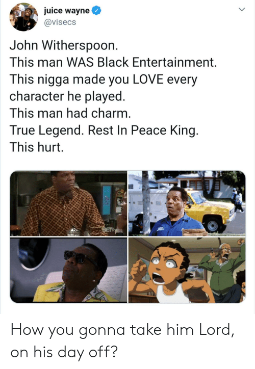 rest in peace: juice wayne  @visecs  John Withersp0on.  This man WAS Black Entertainment.  This nigga made you LOVE every  character he played.  This man had charm.  True Legend. Rest In Peace King.  This hurt.  BET How you gonna take him Lord, on his day off?