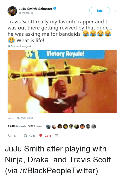 what is life: JuJu Smith-Schuster  @TeamJuju  Folgv  Travis Scott really my favorite rapper and l  was out there getting revived by that dude...  he was asking me for bandaidsee  What is life!!  Oversaæt fra engelsk  Victory Royale  02.18 15. mar. 2018  1.248 Retweets 5.875 Likes  9 32  tl 1.2td 5.9td  5,9 td <p>JuJu Smith after playing with Ninja, Drake, and Travis Scott (via /r/BlackPeopleTwitter)</p>