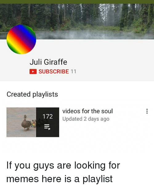 Julying: Juli Giraffe  SUBSCRIBE 11  Created playlists  videos for the soul  Updated 2 days ago  172 If you guys are looking for memes here is a playlist