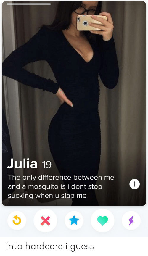 julia: Julia 19  The only difference between me  i  and a mosquito is i dont stop  sucking when u slap me  X Into hardcore i guess