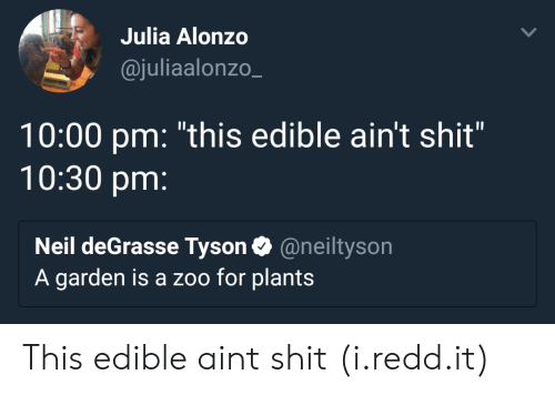 "Neil deGrasse Tyson, Shit, and Zoo: Julia Alonzo  @juliaalonzo_  10:00 pm: ""this edible ain't shit""  10:30 pm:  Neil deGrasse Tyson@neiltyson  A garden is a zoo for plants This edible aint shit (i.redd.it)"