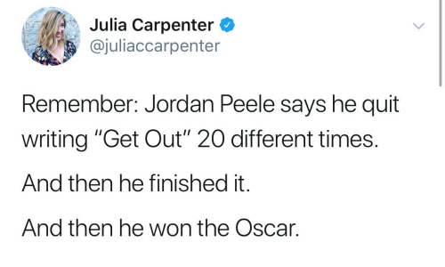 "Jordan Peele: Julia Carpenter C  @juliaccarpenter  Remember: Jordan Peele says he quit  writing ""Get Out"" 20 different times.  And then he finished it.  And then he won the Oscar."