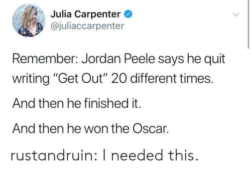 "Jordan Peele: Julia Carpenter C  @juliaccarpenter  Remember: Jordan Peele says he quit  writing ""Get Out"" 20 different times.  And then he finished it.  And then he won the Oscar. rustandruin:  I needed this."