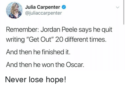 "Jordan Peele, Jordan, and Hope: Julia Carpenter  @juliaccarpenter  Remember: Jordan Peele says he quit  writing ""Get Out"" 20O different times.  And then he finished it.  And then he won the Oscar. Never lose hope!"