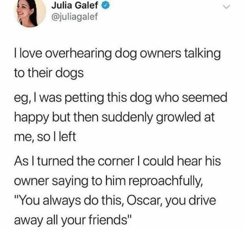 """Dank, Dogs, and Friends: Julia  Galef  @juliagalef  I love overhearing dog owners talking  to their dogs  eg, I was petting this dog who seemed  happy but then suddenly growled at  me, so l left  As I turned the corner I could hear his  owner saying to him reproachfully,  """"You always do this, Oscar, you drive  away all your friends"""""""