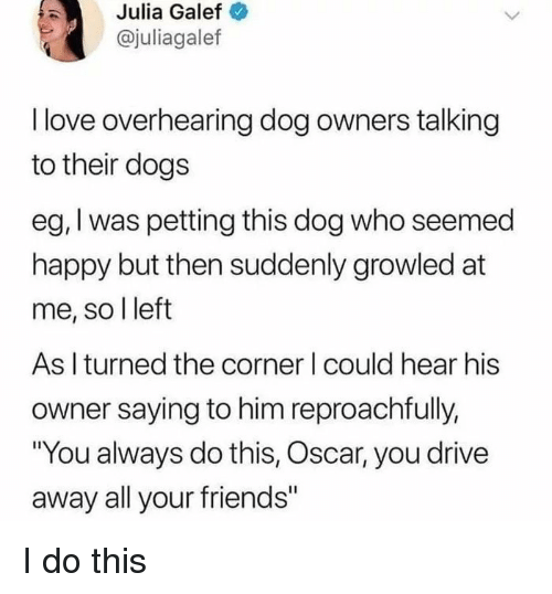 """Dogs, Friends, and Love: Julia Galef  @juliagalef  I love overhearing dog owners talking  to their dogs  eg, I was petting this dog who seemed  happy but then suddenly growled at  me, so l left  As I turned the corner I could hear his  owner saying to him reproachfully,  """"You always do this, Oscar, you drive  away all your friends"""" I do this"""