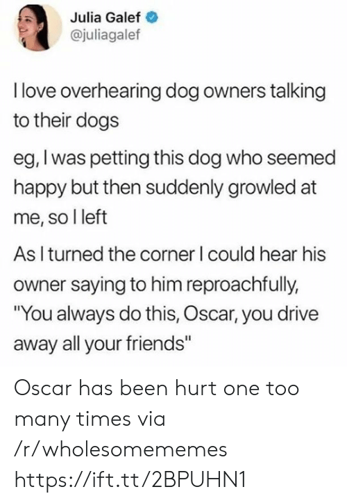 """julia: Julia Galef  @juliagalef  Ilove overhearing dog owners talking  to their dogs  eg, I was petting this dog who seemed  happy but then suddenly growled at  me, so I left  As I turned the corner I could hear his  owner saying to him reproachfully,  """"You always do this, Oscar, you drive  away all your friends"""" Oscar has been hurt one too many times via /r/wholesomememes https://ift.tt/2BPUHN1"""