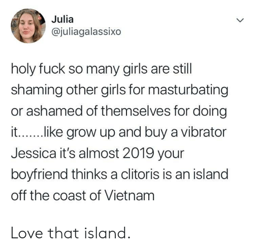 Shaming: Julia  @juliagalassixo  holy fuck so many girls are still  shaming other girls for masturbating  or ashamed of themselves for doing  it...... .ke grow up and buy a vibrator  Jessica it's almost 2019 your  boyfriend thinks a clitoris is an island  off the coast of Vietnam Love that island.