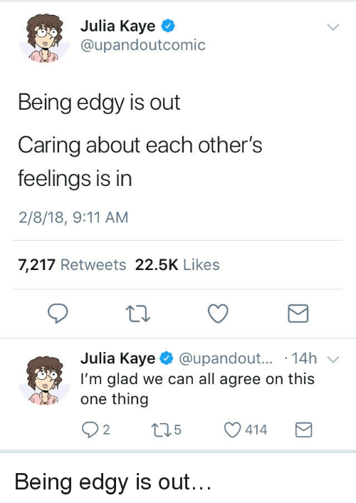 9/11, Edgy, and Can: Julia Kaye ^  @upandoutcomic  Being edgy is out  Caring about each other's  feelings is in  2/8/18, 9:11 AM  7,217 Retweets 22.5K Likes  Julia Kaye @upandout... 14h v  I'm glad we can all agree on this  one thing <p>Being edgy is out…</p>