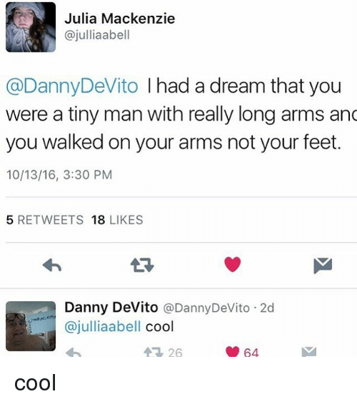 mackenzie: Julia Mackenzie  ajulliaabell  @DannyDeVito I had a dream that you  were a tiny man with really long arms and  you walked on your arms not your feet.  10/13/16, 3:30 PM  5 RETWEETS  18  LIKES  Danny DeVito  @Danny DeVito 2d  ajulliaabell  cool  64 cool