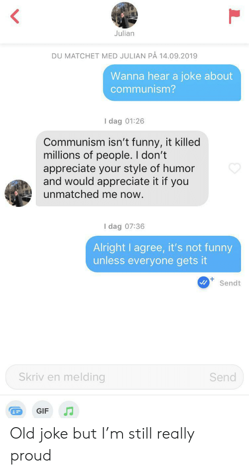 not funny: Julian  DU MATCHET MED JULIAN PÅ 14.09.2019  Wanna hear a joke about  communism?  I dag 01:26  Communism isn't funny, it killed  millions of people. I don't  appreciate your style of humor  and would appreciate it if you  unmatched me now.  I dag 07:36  Alright I agree, it's not funny  unless everyone gets it  +  Sendt  Skriv en melding  Send  GIF Old joke but I'm still really proud