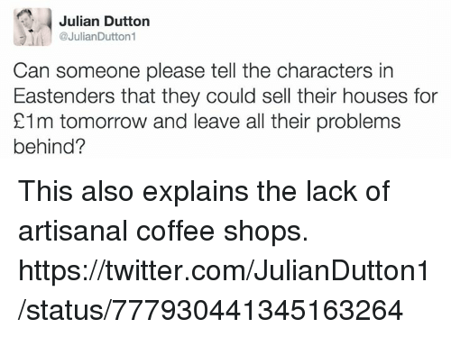 EastEnders, Shopping, and Twitter: Julian Dutton  @JulianDutton1  Can someone please tell the characters in  Eastenders that they could sell their houses for  21m tomorrow and leave all their problems  behind? This also explains the lack of artisanal coffee shops.  https://twitter.com/JulianDutton1/status/777930441345163264