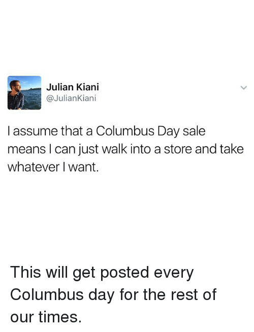 Columbus Day Sale: Julian Kiani  @Julian Kian  I assume that a Columbus Day sale  means I can just walk into a store and take  whatever want. This will get posted every Columbus day for the rest of our times.
