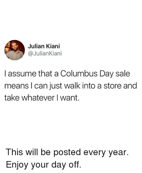 Columbus Day Sale: Julian Kiani  @JulianKiani  I assume that a Columbus Day sale  means l can just walk into a store and  take whatever I want. This will be posted every year. Enjoy your day off.