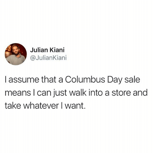 Columbus Day Sale: Julian Kiani  @JulianKiani  I assume that a Columbus Day sale  means I can just walk into a store and  take whatever I want.
