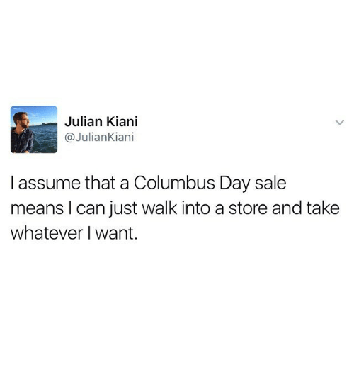 Columbus Day Sale: Julian Kiani  @JulianKiani  l assume that a Columbus Day sale  means I can just walk into a store and take  whatever I want.