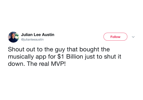 Austin: Julian Lee Austin  Follow  @julianleeaustin  Shout out to the guy that bought the  musically app for $1 Billion just to shut it  down. The real MVP!