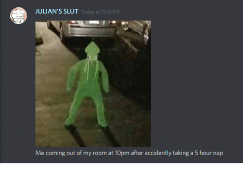 Out Of My Room: JULIAN'S SLUT  Today at 10:16 PM  Me coming out of my room at 10pm after accidently taking a 5 hour nap