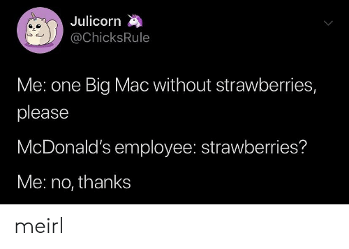 McDonalds: Julicorn  @ChicksRule  Me: one Big Mac without strawberries,  please  McDonald's employee: strawberries?  Me: no, thanks meirl