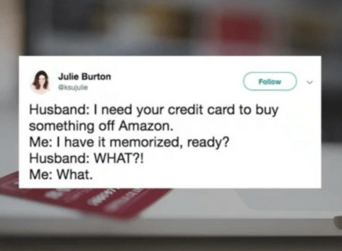 Julie: Julie Burton  aksujulie  Follow  Husband: I need your credit card to buy  something off Amazon.  Me: I have it memorized, ready?  Husband: WHAT?!  Me: What.
