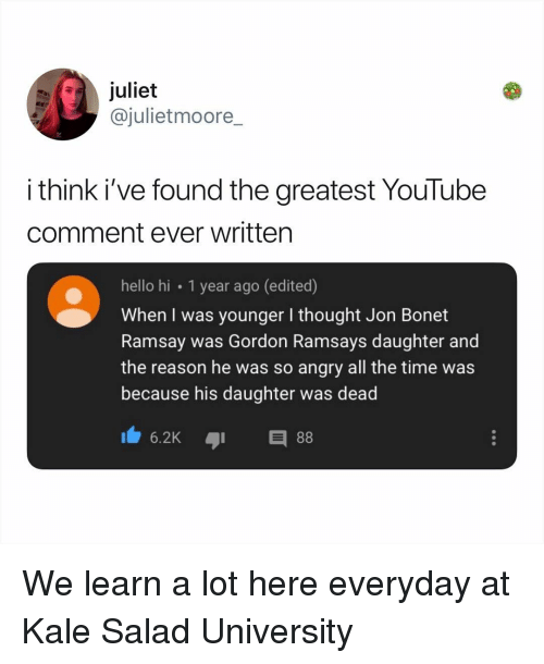 Hello, Memes, and youtube.com: juliet  @julietmoore_  i think i've found the greatest YouTube  comment ever written  hello hi 1 year ago (edited)  When I was younger I thought Jon Bonet  Ramsay was Gordon Ramsays daughter and  the reason he was so angry all the time was  because his daughter was dead  6.2KE We learn a lot here everyday at Kale Salad University