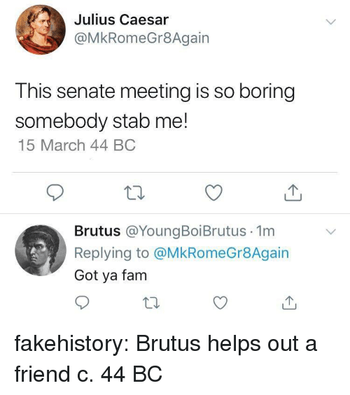 Fam, Tumblr, and Blog: Julius Caesar  @MkRomeGr8Again  This senate meeting is so boring  somebody stab me!  15 March 44 BC  Brutus @YoungBoiBrutus 1m  Replying to @MkRomeGr8Again  Got ya fam fakehistory:  Brutus helps out a friend c. 44 BC