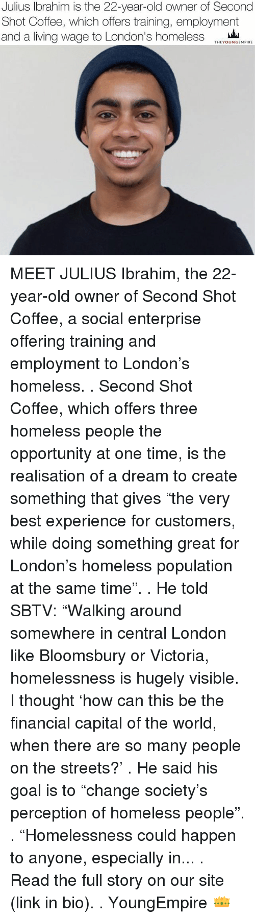 """Enterprise: Julius Ibrahim is the 22-year-old owner of Second  Shot Coffee, which offers training, employment  and a living wage to London's homeless  THEYOUNGEMPIRE MEET JULIUS Ibrahim, the 22-year-old owner of Second Shot Coffee, a social enterprise offering training and employment to London's homeless. . Second Shot Coffee, which offers three homeless people the opportunity at one time, is the realisation of a dream to create something that gives """"the very best experience for customers, while doing something great for London's homeless population at the same time"""". . He told SBTV: """"Walking around somewhere in central London like Bloomsbury or Victoria, homelessness is hugely visible. I thought 'how can this be the financial capital of the world, when there are so many people on the streets?' . He said his goal is to """"change society's perception of homeless people"""". . """"Homelessness could happen to anyone, especially in... . Read the full story on our site (link in bio). . YoungEmpire 👑"""
