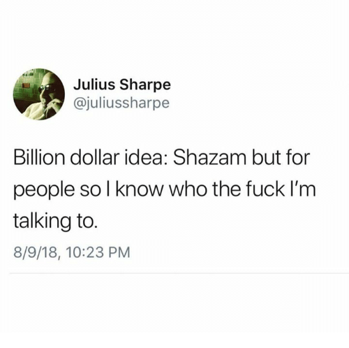 Dank, Shazam, and Fuck: Julius Sharpe  @juliussharpe  Billion dollar idea: Shazam but for  people so l know who the fuck l'm  talking to.  8/9/18, 10:23 PM