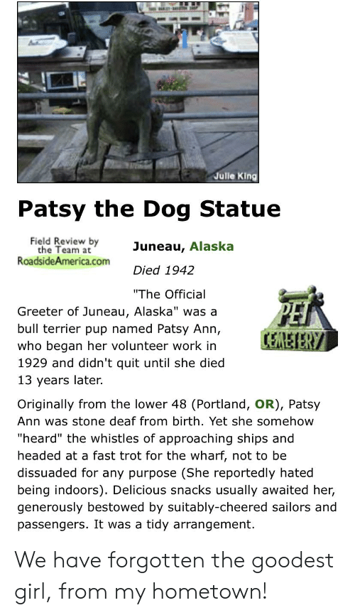 """bestowed: Julle King  Patsy the Dog Statue  Field Review by  the Team at  RoadsideAmerica.com  Juneau, Alaska  Died 1942  """"The Official  Greeter of Juneau, Alaska"""" was a  bull terrier pup named Patsy Ann,  CEREIERY  who began her volunteer work in  1929 and didn't quit until she died  13 years later.  Originally from the lower 48 (Portland, OR), Patsy  Ann was stone deaf from birth. Yet she somehow  """"heard"""" the whistles of approaching ships and  headed at a fast trot for the wharf, not to be  dissuaded for any purpose (She reportedly hated  being indoors). Delicious snacks usually awaited her,  generously bestowed by suitably-cheered sailors and  passengers. It was a tidy arrangement. We have forgotten the goodest girl, from my hometown!"""