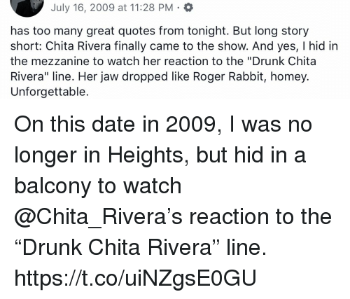 "Drunk, Homey, and Memes: July 16, 2009 at 11:28 PM  has too many great quotes from tonight. But long story  short: Chita Rivera finally came to the show. And yes, I hid in  the mezzanine to watch her reaction to the ""Drunk Chita  Rivera"" line. Her jaw dropped like Roger Rabbit, homey.  Unforgettable. On this date in 2009, I was no longer in Heights, but hid in a balcony to watch @Chita_Rivera's reaction to the ""Drunk Chita Rivera"" line. https://t.co/uiNZgsE0GU"