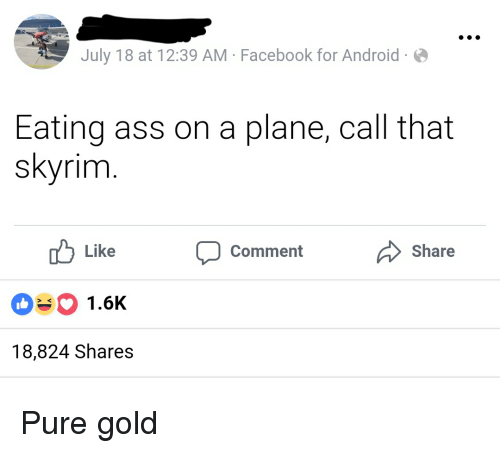 Android, Ass, and Facebook: July 18 at 12:39 AM-Facebook for Android  Eating ass on a plane, call that  skyrim  Comment  Share  Like  0#0 1.6K  18,824 Shares Pure gold