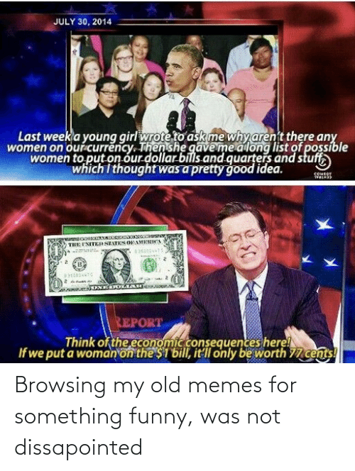 Funny, Memes, and Reddit: JULY 30, 2014  Last week a young girl wrote to askme whyarent there any  women on ourcurrency. Then she gāveme along list of possible  women to put on our dollar bills.and quarters and stuff,  which I thought was a pretty good idea.  THE I'NITESTATES OFAMERICA  REPORT  Think of the economicconsequences here!  If we put a woman on the $1 bill, it llonly be worth 77 cents! Browsing my old memes for something funny, was not dissapointed