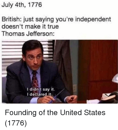 Thomas Jefferson, True, and Say It: July 4th, 1776  British: just saying you're independent  doesn't make it true  Thomas Jefferson:  I didnit say it.  I deciared it Founding of the United States (1776)