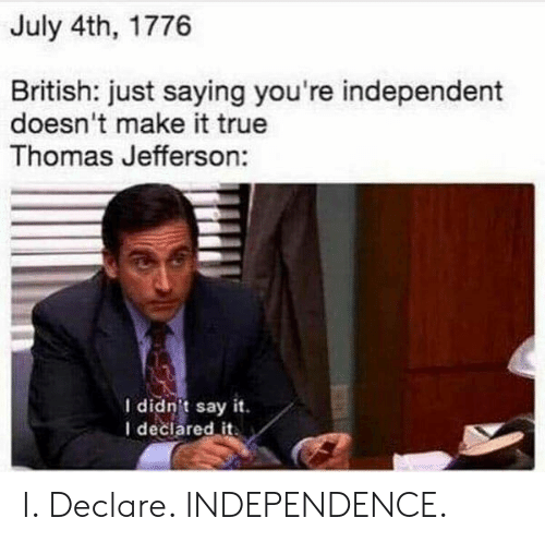 Thomas Jefferson: July 4th, 1776  British: just saying you're independent  doesn't make it true  Thomas Jefferson:  I didnit say it  I declared it. I. Declare. INDEPENDENCE.