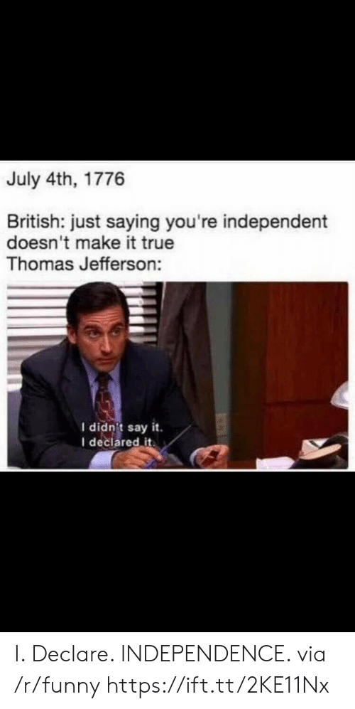 Thomas Jefferson: July 4th, 1776  British: just saying you're independent  doesn't make it true  Thomas Jefferson:  I didn't say it.  I declared it I. Declare. INDEPENDENCE. via /r/funny https://ift.tt/2KE11Nx
