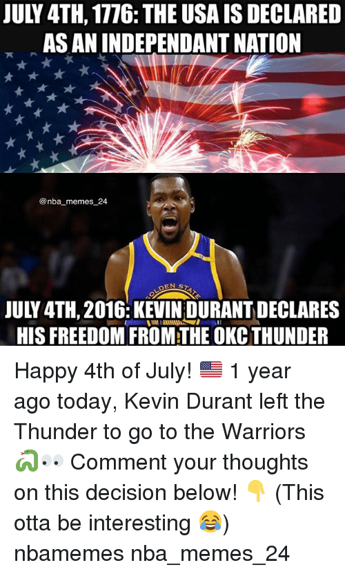 Kevin Durant, Memes, and Nba: JULY 4TH, 1776: THE USA IS DECLARED  AS AN INDEPENDANT NATION  @nba memes 24  JULY 4TH,2016: KEVIN DURANT DECLARES  HIS FREEDOM FROM THE OKC THUNDER Happy 4th of July! 🇺🇸 1 year ago today, Kevin Durant left the Thunder to go to the Warriors 🐍👀 Comment your thoughts on this decision below! 👇 (This otta be interesting 😂) nbamemes nba_memes_24