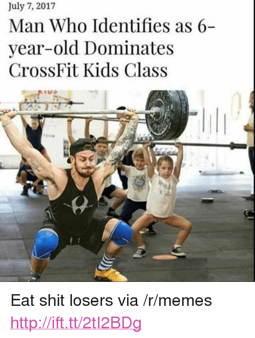"Memes, Shit, and Crossfit: July 7, 2017  Man Who Identifies as 6-  year-old Dominates  CrossFit Kids Class <p>Eat shit losers via /r/memes <a href=""http://ift.tt/2tI2BDg"">http://ift.tt/2tI2BDg</a></p>"