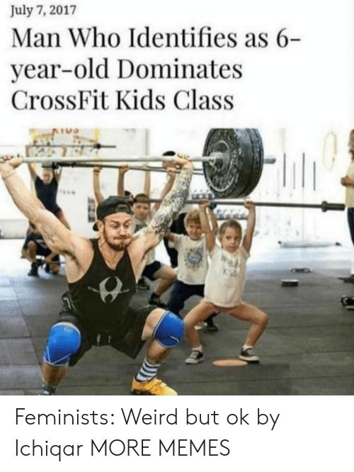 Dank, Memes, and Target: July 7, 2017  Man Who Identifies as 6-  year-old Dominates  CrossFit Kids Class  TU Feminists: Weird but ok by Ichiqar MORE MEMES