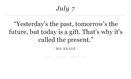 """keane: July 7  """"Yesterday's the past, tomorrow's the  called the present.""""  future, but today is a gift. That's why it's  BIL KEANE"""