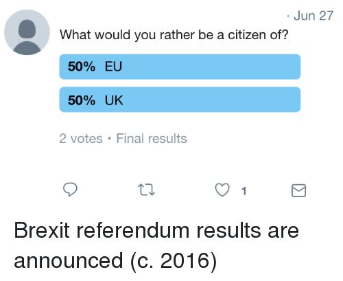 Would You Rather, Brexit, and Citizen: Jun 27  What would you rather be a citizen of?  50% EU  50% UK  2 votes  Final results  1 Brexit referendum results are announced (c. 2016)