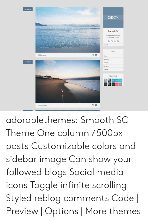 Smooth, Social Media, and Target: Jun 9 2016  SMOOTH  Smooth SC  one column tumblr  theme. get it here  Search  PAGES  9,518 notes  Home  Options  Archive  Random  Jun 9201  LOWING  83  23,134 notes adorablethemes: Smooth SC Theme One column / 500px posts Customizable colors and sidebar image Can show your followed blogs Social media icons Toggle infinite scrolling Styled reblog comments Code  Preview   Options  More themes